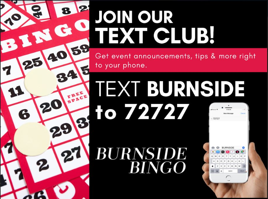 Join our Text Club to stay notified. Text BURNSIDE to 72727. Burnside Bingo News
